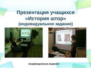 Презентация учащихся «История штор» (индивидуальное задание) (индивидуальное
