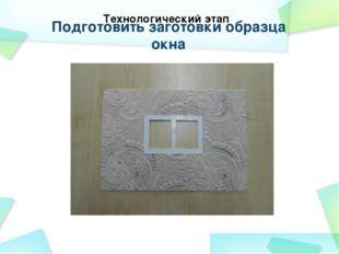 Подготовить заготовки образца окна Технологический этап