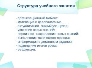 Структура учебного занятия - организационный момент; - мотивация и целеполага