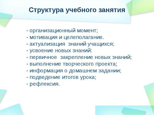 Структура учебного занятия - организационный момент; - мотивация и целеполага...