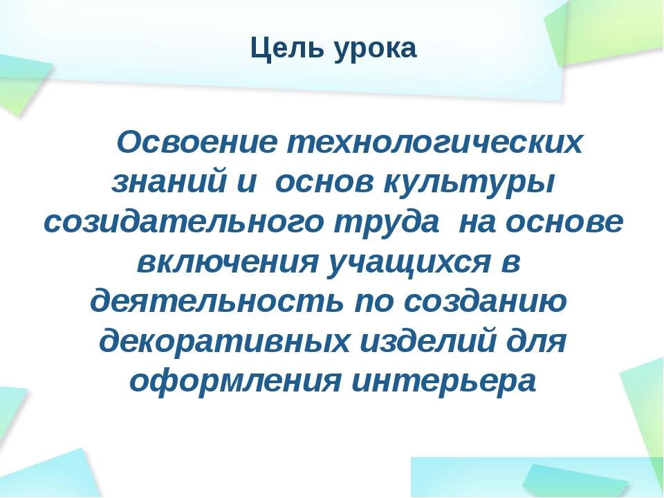 Цель урока Освоение технологических знаний и основ культуры созидательного тр...