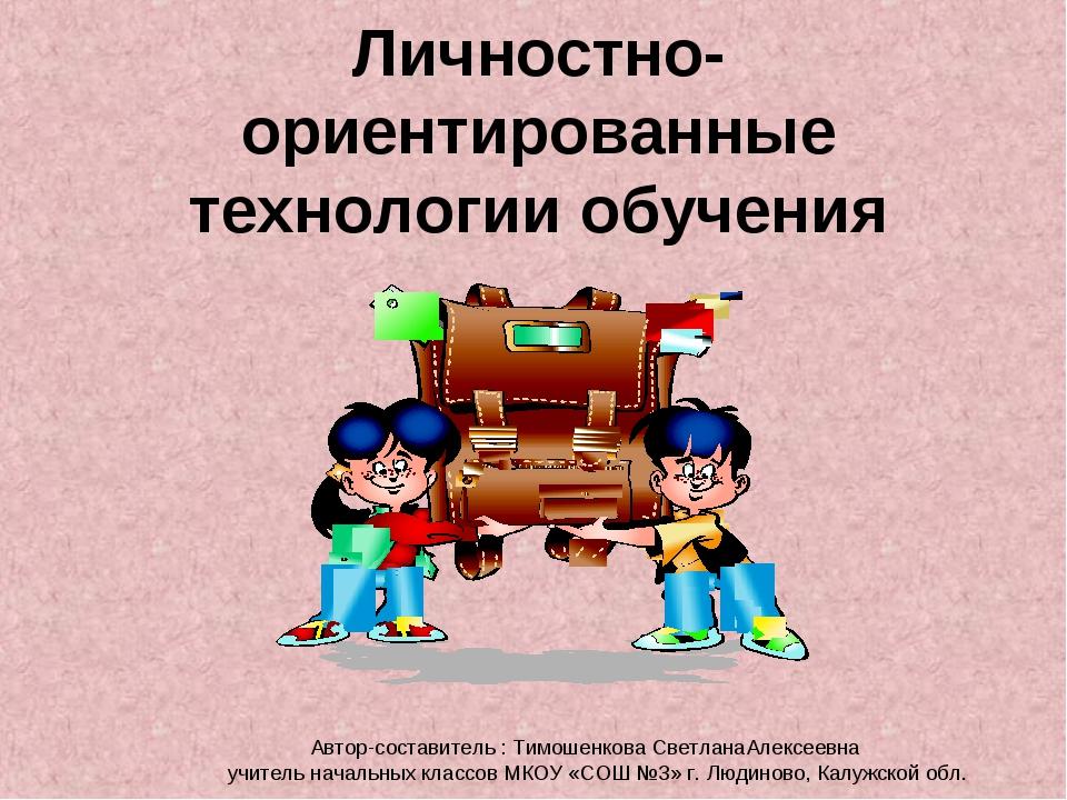 Личностно-ориентированные технологии обучения Автор-составитель : Тимошенкова...