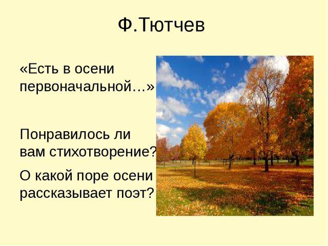Ф.Тютчев «Есть в осени первоначальной…» Понравилось ли вам стихотворение? О к...