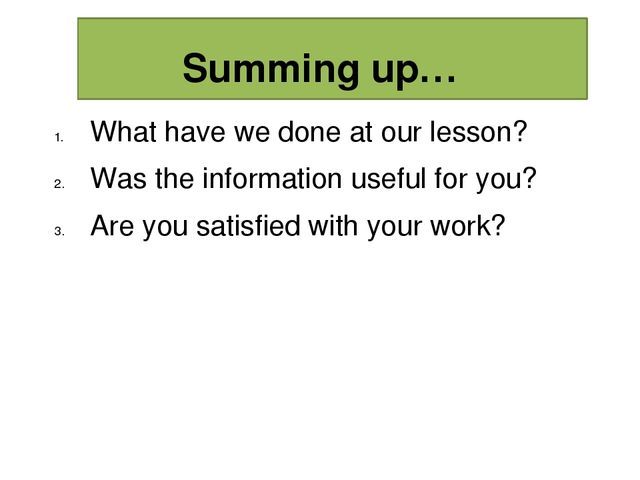Summing up… What have we done at our lesson? Was the information useful for...