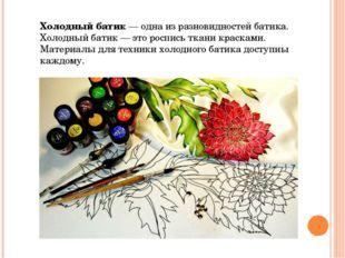 Холодный батик — одна из разновидностей батика. Холодный батик — это роспись