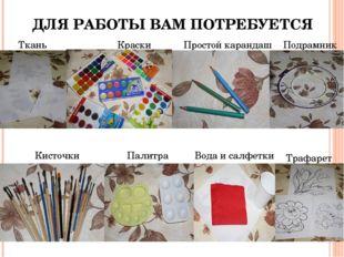 ДЛЯ РАБОТЫ ВАМ ПОТРЕБУЕТСЯ Ткань Краски Простой карандаш Подрамник Кисточки П