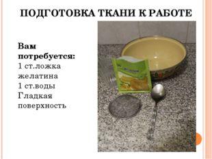 ПОДГОТОВКА ТКАНИ К РАБОТЕ Вам потребуется: 1 ст.ложка желатина 1 ст.воды Глад