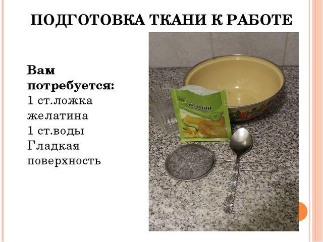 ПОДГОТОВКА ТКАНИ К РАБОТЕ Вам потребуется: 1 ст.ложка желатина 1 ст.воды Глад...