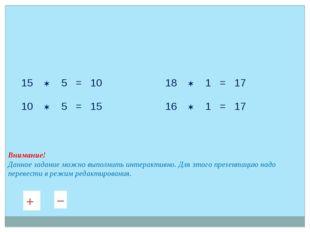 15  5 = 10 10  5 = 15 18  1 = 17 16  1 = 17 Внимание! Данное задание можн