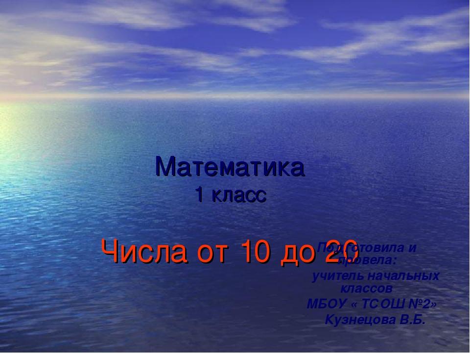 Математика 1 класс Числа от 10 до 20 Подготовила и провела: учитель начальны...