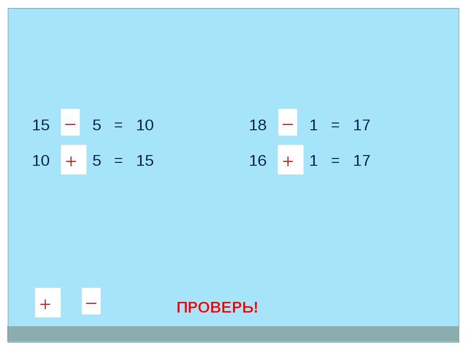 15  5 = 10 10  5 = 15 18  1 = 17 16  1 = 17 + – – + + – + – + – + – ПРОВЕ...