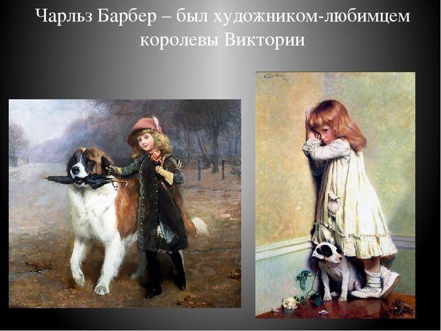 Чарльз Барбер – был художником-любимцем королевы Виктории