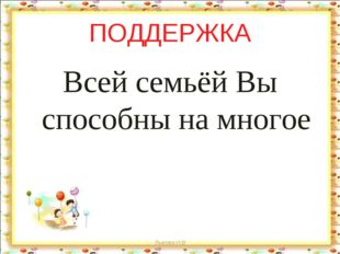 ПОДДЕРЖКА Всей семьёй Вы способны на многое Лыкова И.В Лыкова И.В