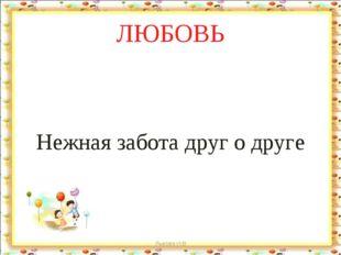 ЛЮБОВЬ Нежная забота друг о друге Лыкова И.В Лыкова И.В