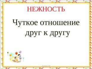 НЕЖНОСТЬ Чуткое отношение друг к другу Лыкова И.В Лыкова И.В