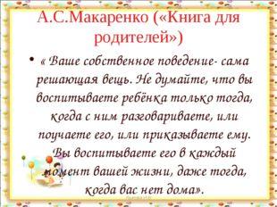 А.С.Макаренко («Книга для родителей») « Ваше собственное поведение- сама реша