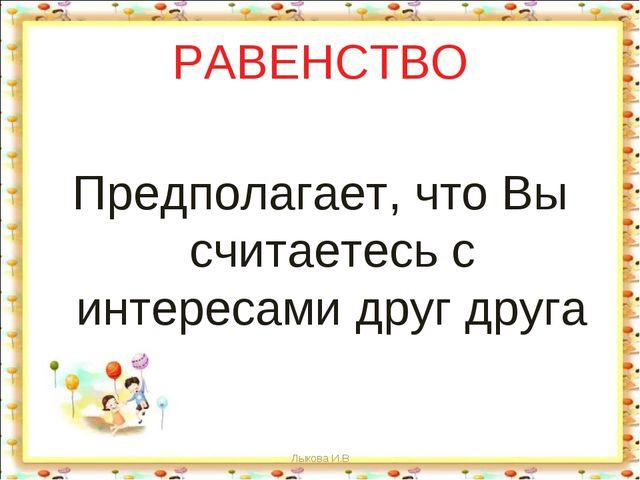 РАВЕНСТВО Предполагает, что Вы считаетесь с интересами друг друга Лыкова И.В...