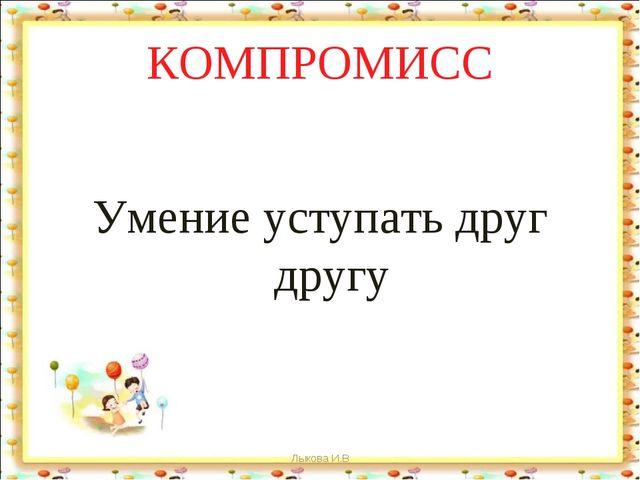 КОМПРОМИСС Умение уступать друг другу Лыкова И.В Лыкова И.В