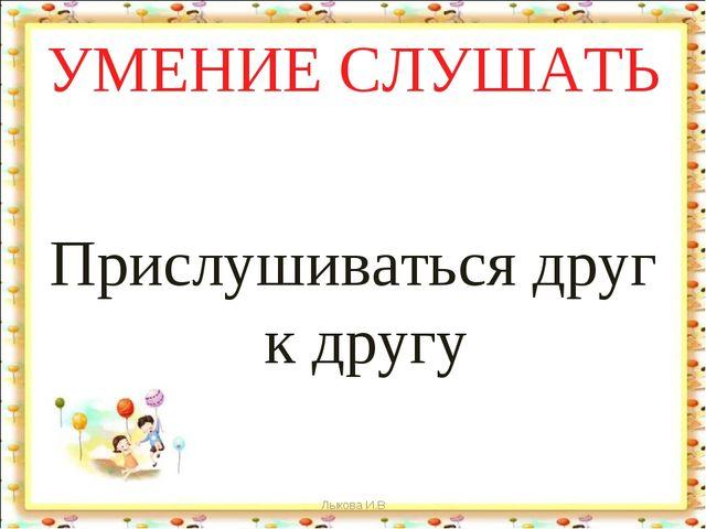 УМЕНИЕ СЛУШАТЬ Прислушиваться друг к другу Лыкова И.В Лыкова И.В