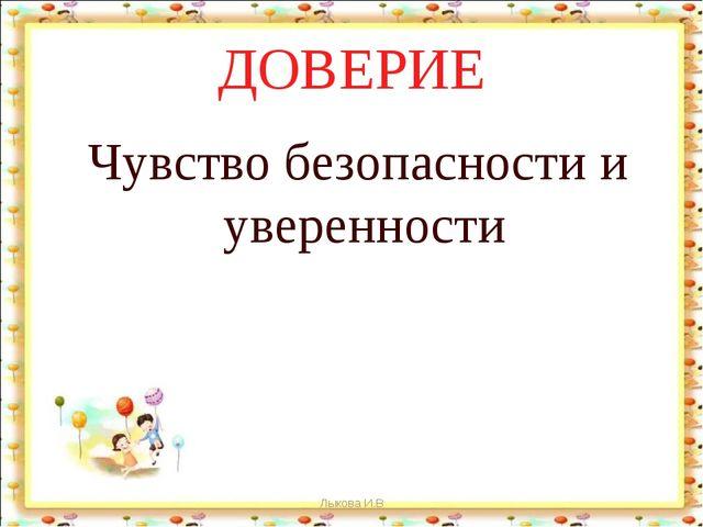 ДОВЕРИЕ Чувство безопасности и уверенности Лыкова И.В Лыкова И.В