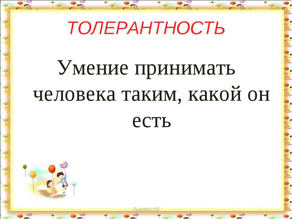 ТОЛЕРАНТНОСТЬ Умение принимать человека таким, какой он есть Лыкова И.В Лыков...