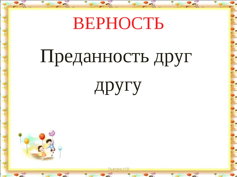 ВЕРНОСТЬ Преданность друг другу Лыкова И.В Лыкова И.В