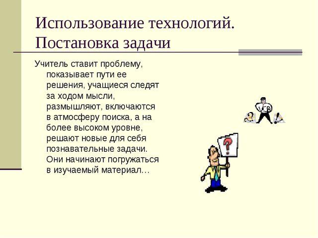 Использование технологий. Постановка задачи Учитель ставит проблему, показыва...
