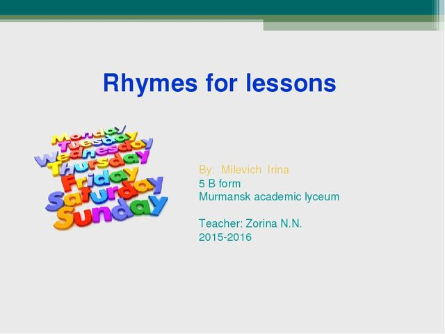 Rhymes for lessons By: Milevich Irina 5 B form Murmansk academic lyceum Teac...