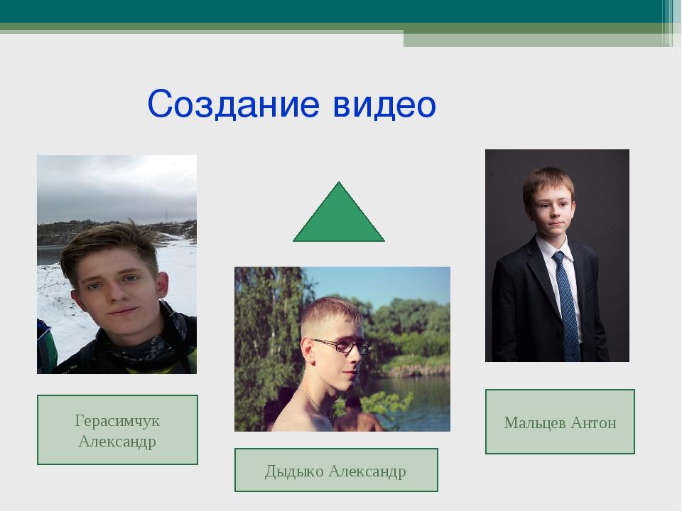 Создание видео Герасимчук Александр Дыдыко Александр Мальцев Антон