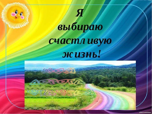 Я выбираю счастливую жизнь!