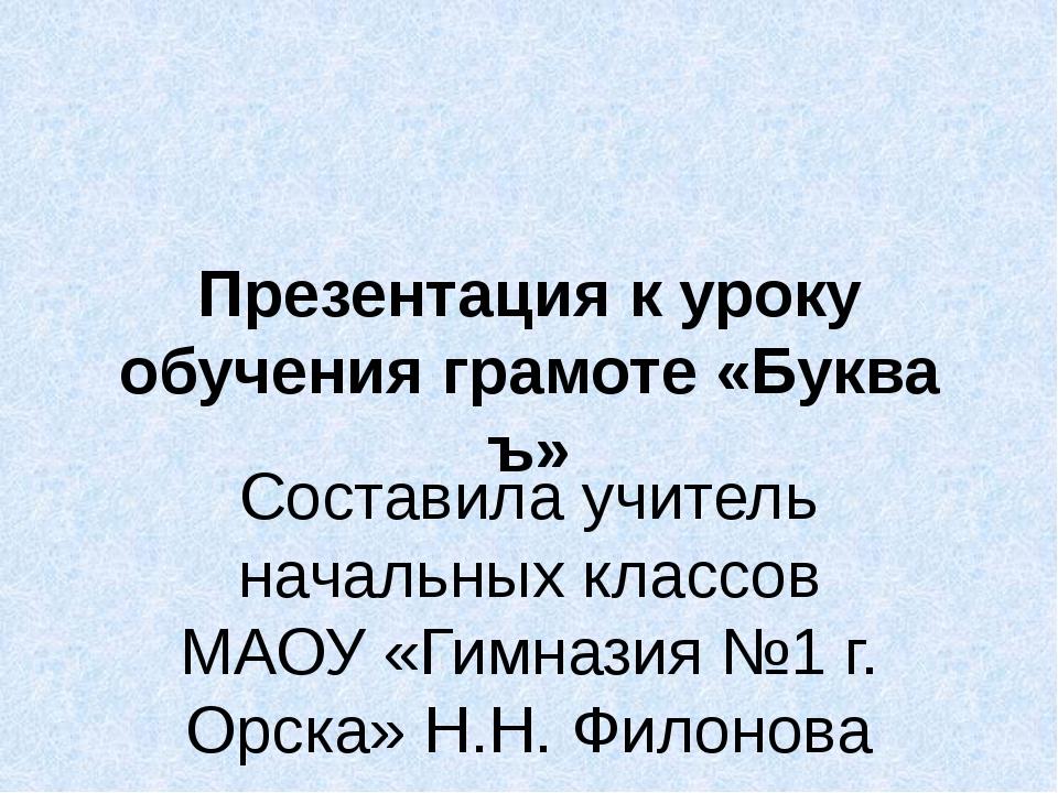Презентация к уроку обучения грамоте «Буква ъ» Составила учитель начальных кл...