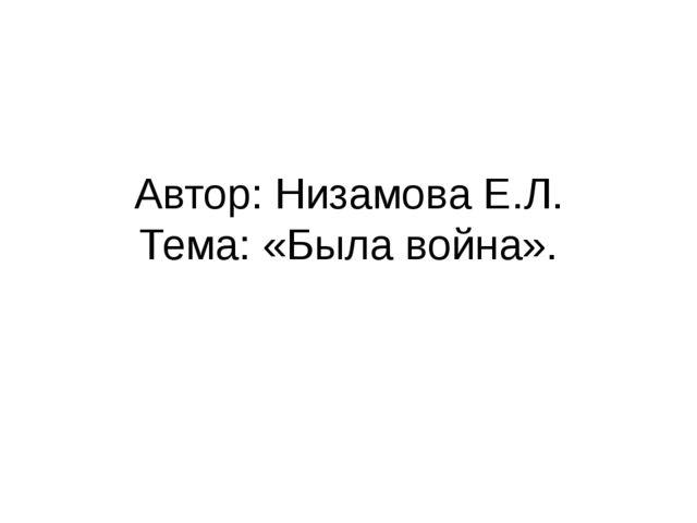 Автор: Низамова Е.Л. Тема: «Была война».