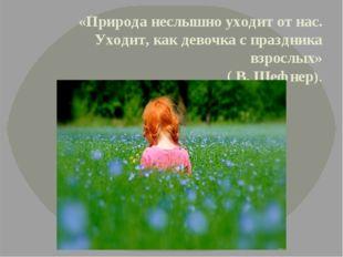 «Природа неслышно уходит от нас. Уходит, как девочка с праздника взрослых» (