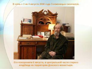 В ночь с 3 на 4 августа 2008 года Солженицын скончался. Его похоронили 6 авгу