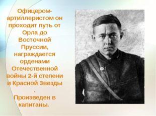 Офицером-артиллеристом он проходит путь от Орла до Восточной Пруссии, награжд