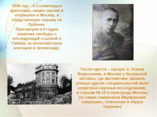 1945 год – А.Солженицын арестован, лишен звания и отправлен в Москву, в следс