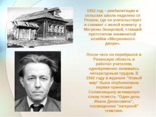 1952 год – реабилитация и сельская школа недалеко от Рязани, где он учительст