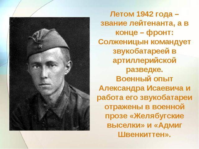 Летом 1942 года – звание лейтенанта, а в конце – фронт: Солженицын командует...