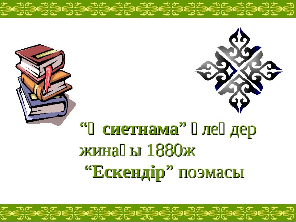 """""""Өсиетнама"""" өлеңдер жинағы 1880ж """"Ескендір"""" поэмасы"""