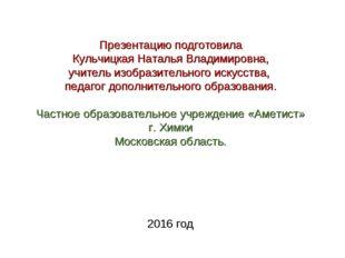 Презентацию подготовила Кульчицкая Наталья Владимировна, учитель изобразитель