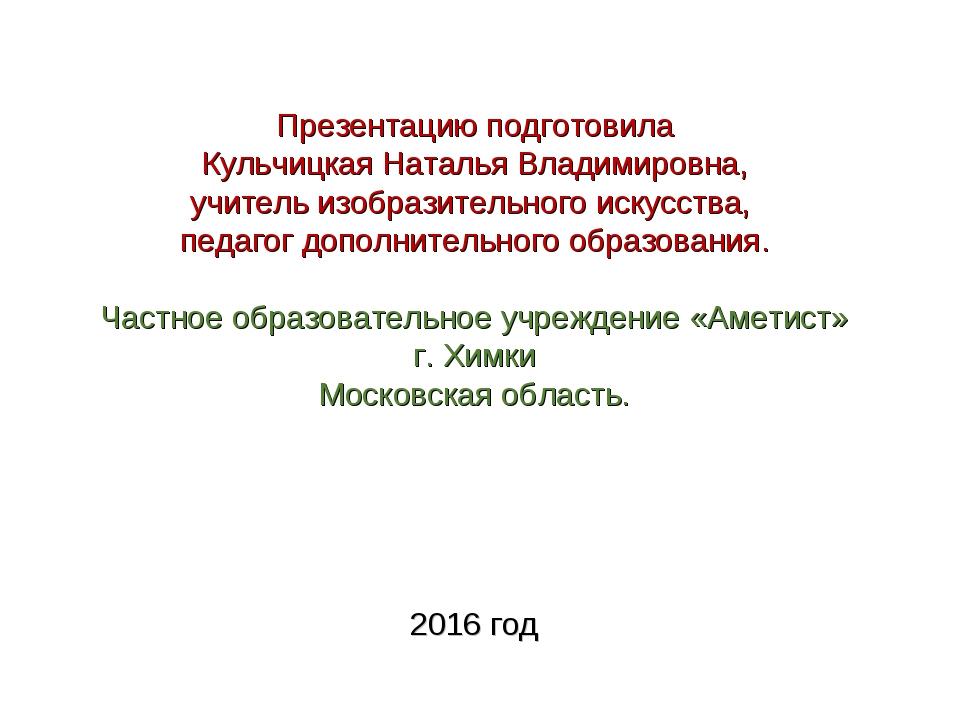Презентацию подготовила Кульчицкая Наталья Владимировна, учитель изобразитель...
