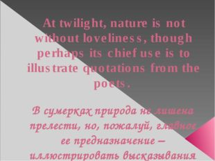 At twilight, nature is not without loveliness, though perhaps its chief use i