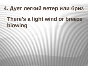 4. Дует легкий ветер или бриз There's a light wind or breeze blowing
