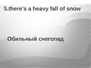 5.there's a heavy fall of snow Обильный снегопад
