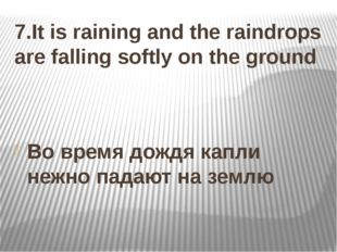 7.It is raining and the raindrops are falling softly on the ground Во время д