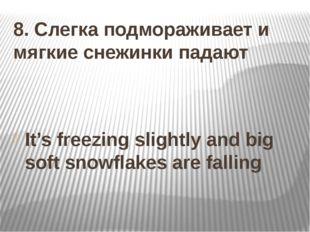 8. Слегка подмораживает и мягкие снежинки падают It's freezing slightly and b