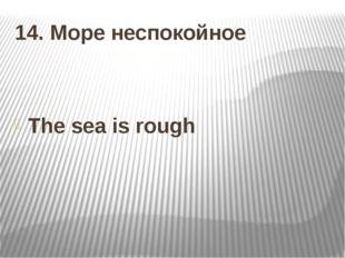 14. Море неспокойное The sea is rough