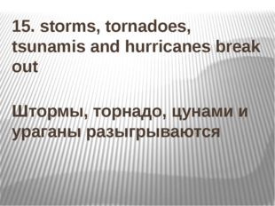 15. storms, tornadoes, tsunamis and hurricanes break out Штормы, торнадо, цун