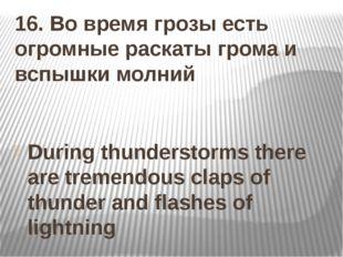 16. Во время грозы есть огромные раскаты грома и вспышки молний During thunde