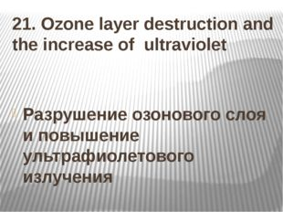 21. Ozone layer destruction and the increase of ultraviolet Разрушение озонов